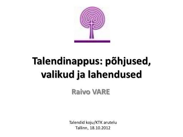 Talendinappus: põhjused,  valikud ja lahendused        Raivo VARE       Talendid koju/KTK arutelu           Tallinn, 18.10...