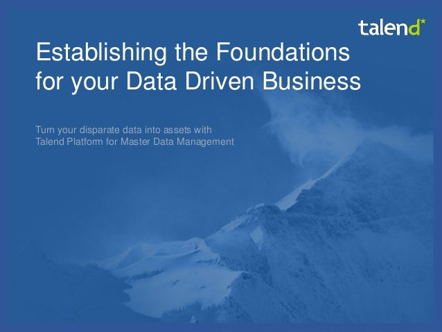 © Talend 2014 1 Establishing the Foundations for your Data Driven Business Turn your disparate data into assets with Talen...