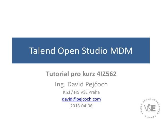 Talend Open Studio MDMTutorial pro kurz 4IZ562Ing. David PejčochKIZI / FIS VŠE Prahadavid@pejcoch.com2013-04-06