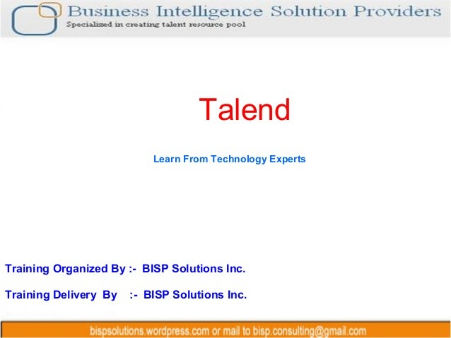 Talend Training Organized By :- BISP Solutions Inc. Training Delivery By :- BISP Solutions Inc. Learn From Technology Expe...