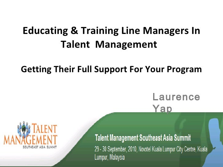 Educating & Training Line Managers In Talent  Management  Getting Their Full Support For Your Program Laurence Yap
