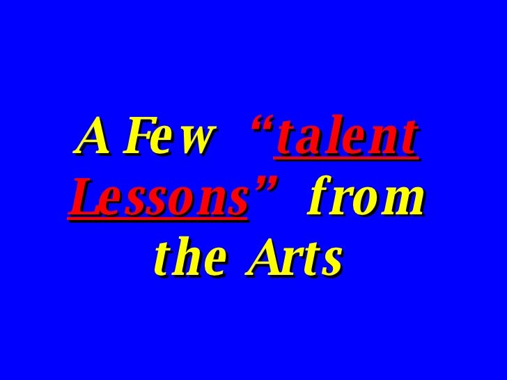 """A Few  """" talent Lessons """"   from the Arts"""