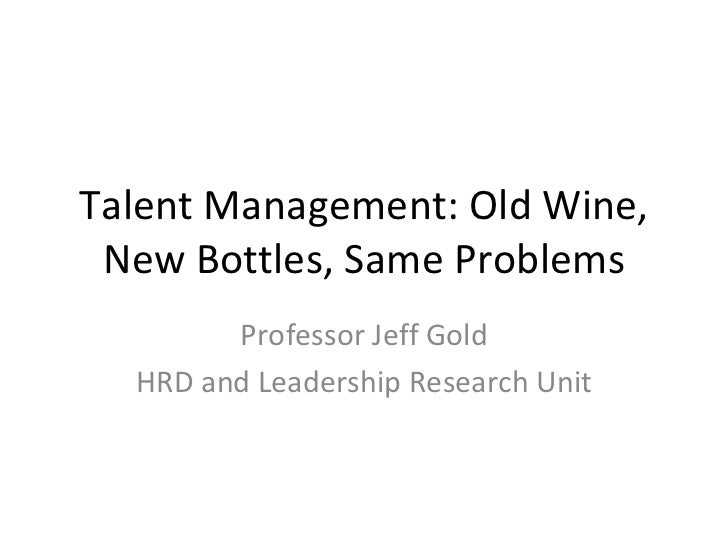 Talent Management: Old Wine, New Bottles, Same Problems Professor Jeff Gold HRD and Leadership Research Unit