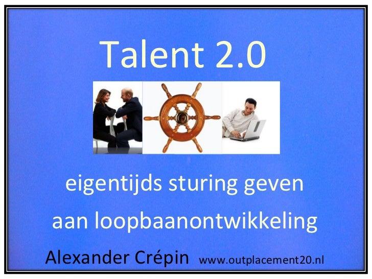 Talent 2.0  = eigentijds sturing geven  aan loopbaanontwikkeling  Alexander Crépin  www.outplacement20.nl