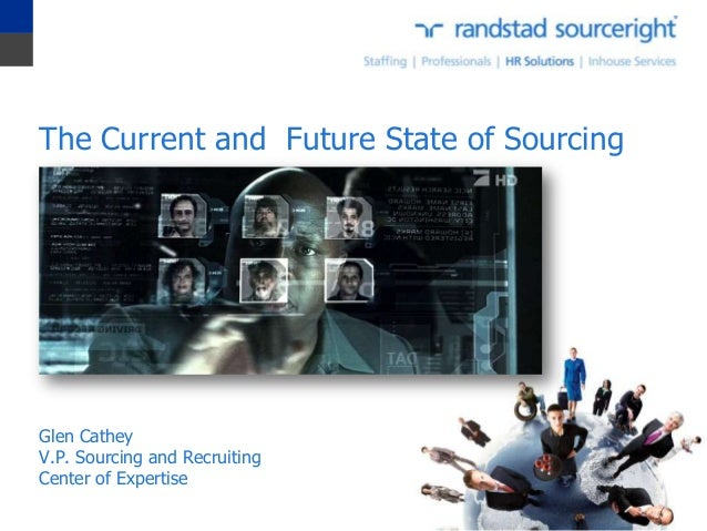 The Current and Future State of Sourcing Glen Cathey V.P. Sourcing and Recruiting Center of Expertise