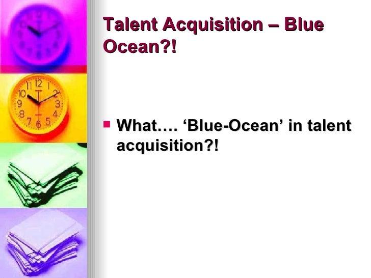 Talent Acquisition – Blue Ocean?! <ul><li>What…. 'Blue-Ocean' in talent acquisition?! </li></ul>