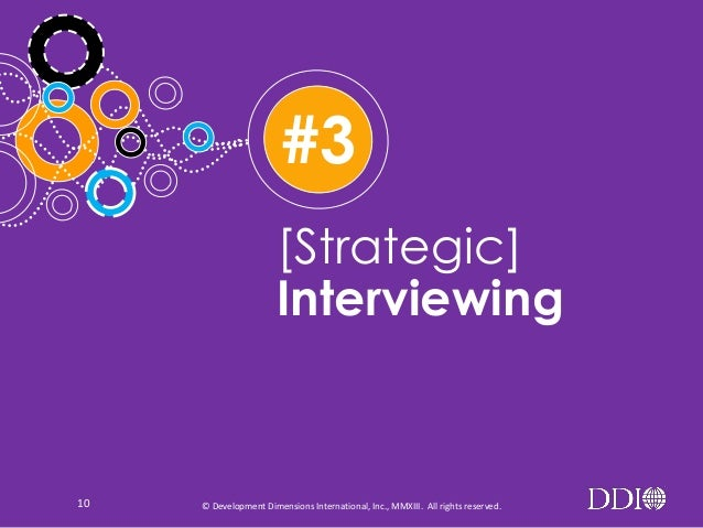 #3 [Strategic] Interviewing  10  © Development Dimensions International, Inc., MMXIII. All rights reserved.