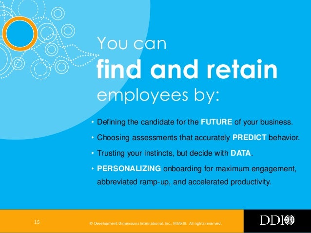 You can  find and retain employees by:  • Defining the candidate for the FUTURE of your business. • Choosing assessments t...