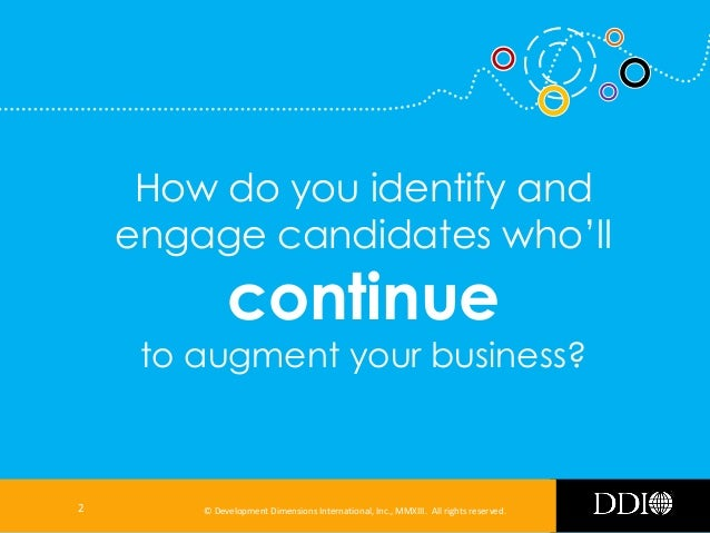 How do you identify and engage candidates who'll  continue  to augment your business?  2  © Development Dimensions Interna...