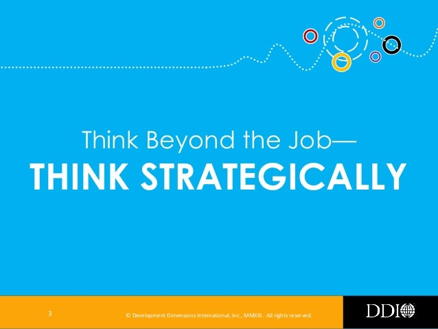 Think Beyond the Job—  THINK STRATEGICALLY  3  © Development Dimensions International, Inc., MMXIII. All rights reserved.