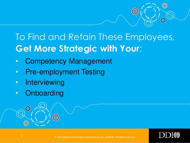 To Find and Retain These Employees, Get More Strategic with Your: • • • •  Competency Management Pre-employment Testing In...