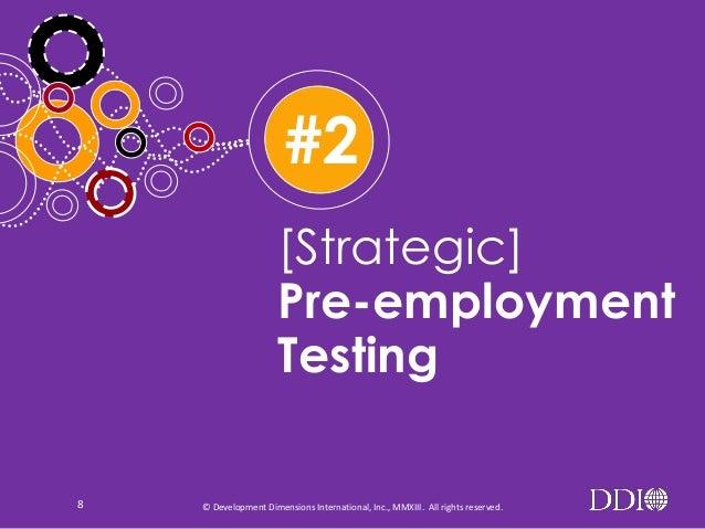 #2 [Strategic] Pre-employment Testing 8  © Development Dimensions International, Inc., MMXIII. All rights reserved.