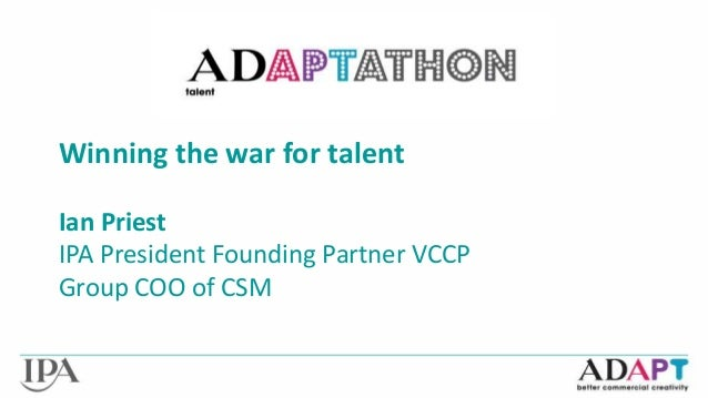 Winning the war for talent  Ian Priest  IPA President Founding Partner VCCP  Group COO of CSM