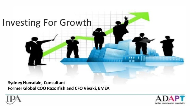 Investing For Growth  Sydney Hunsdale, Consultant  Former Global COO Razorfish and CFO Vivaki, EMEA