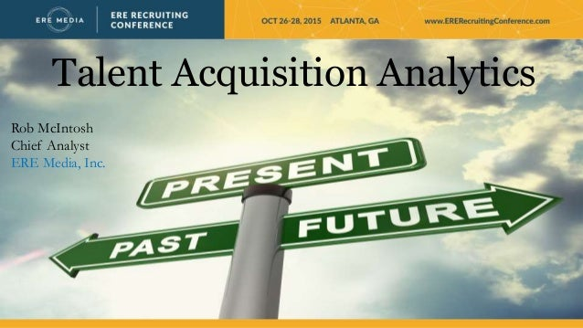 Talent Acquisition Analytics Rob McIntosh Chief Analyst ERE Media, Inc.