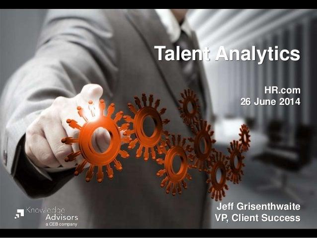 Talent Analytics HR.com 26 June 2014 Jeff Grisenthwaite VP, Client Successa CEB company