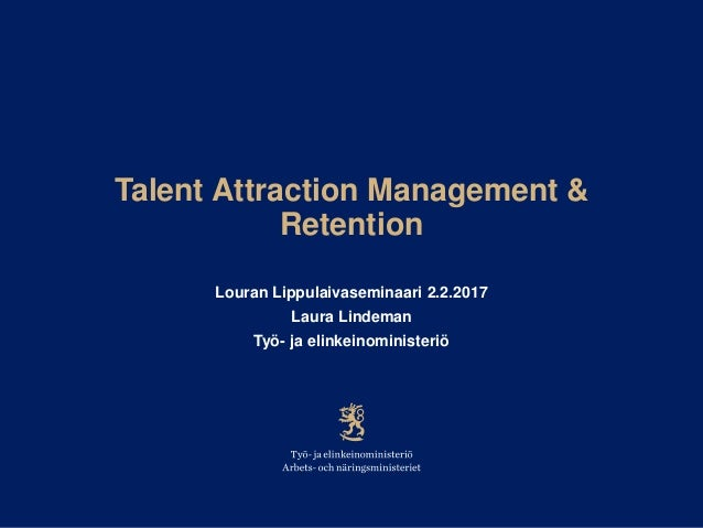 Talent Attraction Management & Retention Louran Lippulaivaseminaari 2.2.2017 Laura Lindeman Työ- ja elinkeinoministeriö