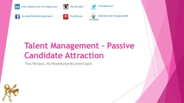 Talent Management – Passive Candidate Attraction Tina Persson, My HeadHunter&CareerCoach www.linkedin.com/in/tinapersson1 ...