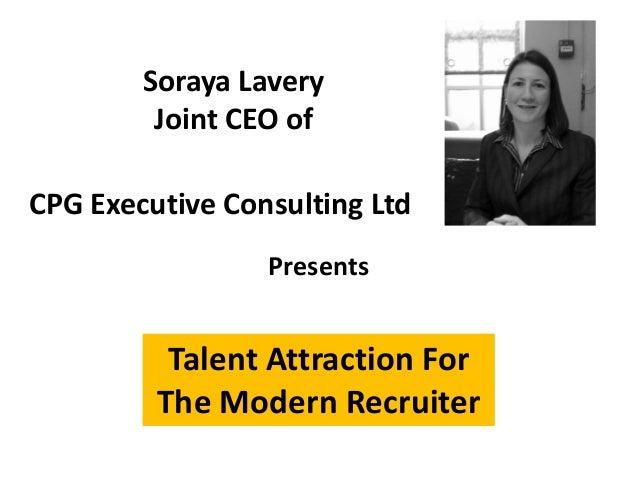 Talent Attraction ForThe Modern RecruiterSoraya LaveryJoint CEO ofPresentsCPG Executive Consulting Ltd