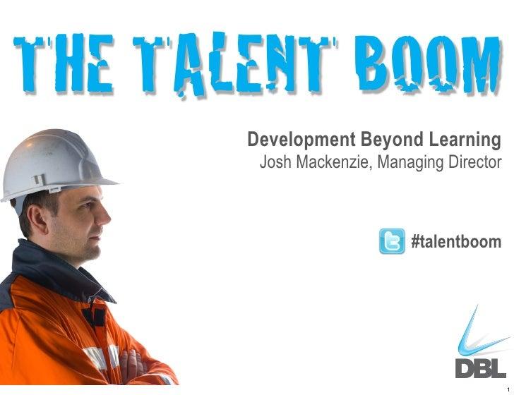 THE TALENT BOOM       Development Beyond Learning        Josh Mackenzie, Managing Director                            #tal...