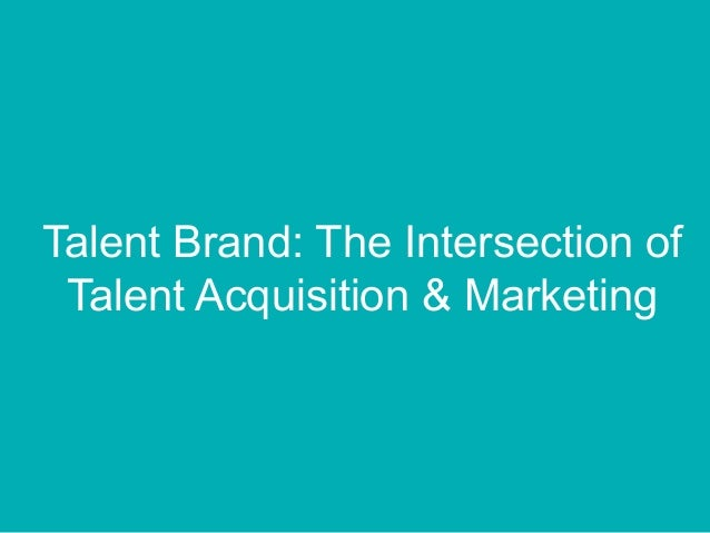 Talent Brand: The Intersection of Talent Acquisition & Marketing