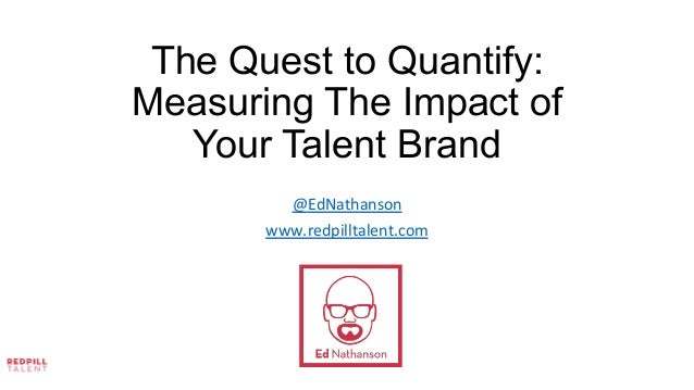 The Quest to Quantify: Measuring The Impact of Your Talent Brand 	    	    	    @EdNathanson	    www.redpilltalent.com	   ...