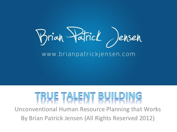 Unconventional Human Resource Planning that Works By Brian Patrick Jensen (All Rights Reserved 2012)