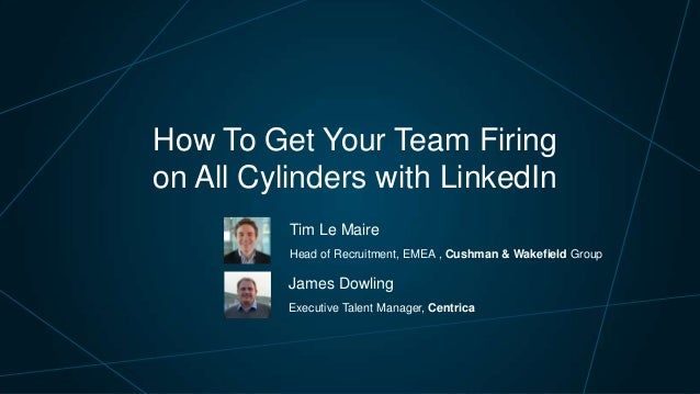 How To Get Your Team Firing on All Cylinders with LinkedIn Tim Le Maire Head of Recruitment, EMEA , Cushman & Wakefield Gr...