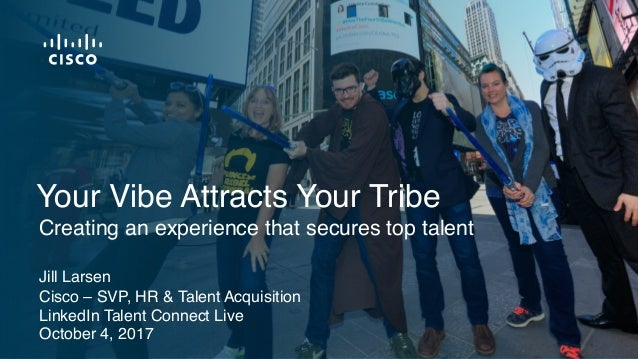 Jill Larsen Cisco – SVP, HR & Talent Acquisition LinkedIn Talent Connect Live October 4, 2017 Creating an experience that ...