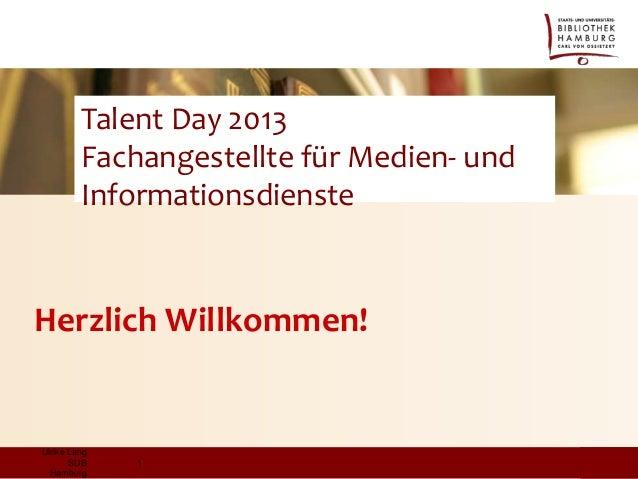 Talent Day 2013 Fachangestellte für Medien- und Informationsdienste  Herzlich Willkommen!  Ulrike Lang SUB Hamburg  1