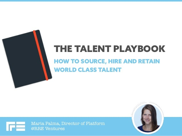 Maria Palma, Director of Platform @RRE Ventures THE TALENT PLAYBOOK HOW TO SOURCE, HIRE AND RETAIN WORLD CLASS TALENT