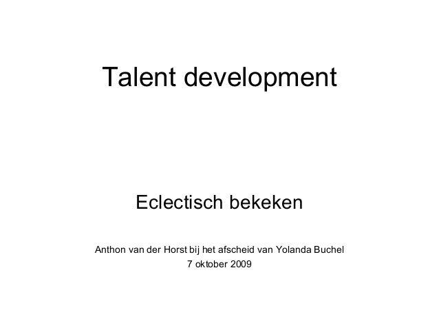 Talent development Eclectisch bekeken Anthon van der Horst bij het afscheid van Yolanda Buchel 7 oktober 2009