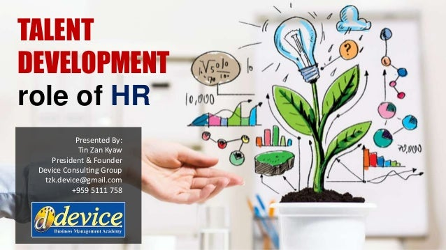 TALENT DEVELOPMENT role of HR Presented By: Tin Zan Kyaw President & Founder Device Consulting Group tzk.device@gmail.com ...