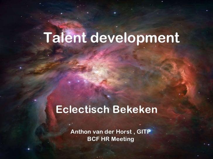 Talent development Eclectisch Bekeken Anthon van der Horst , GITP BCF HR Meeting