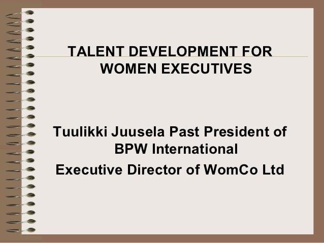 TALENT DEVELOPMENT FOR     WOMEN EXECUTIVESTuulikki Juusela Past President of         BPW InternationalExecutive Director ...