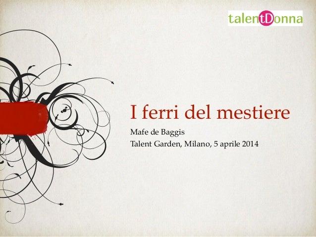 I ferri del mestiere Mafe de Baggis! Talent Garden, Milano, 5 aprile 2014