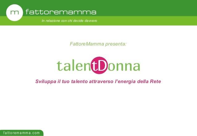 fattoremamma.com In relazione con chi decide davvero Sviluppa il tuo talento attraverso l'energia della Rete FattoreMamma ...