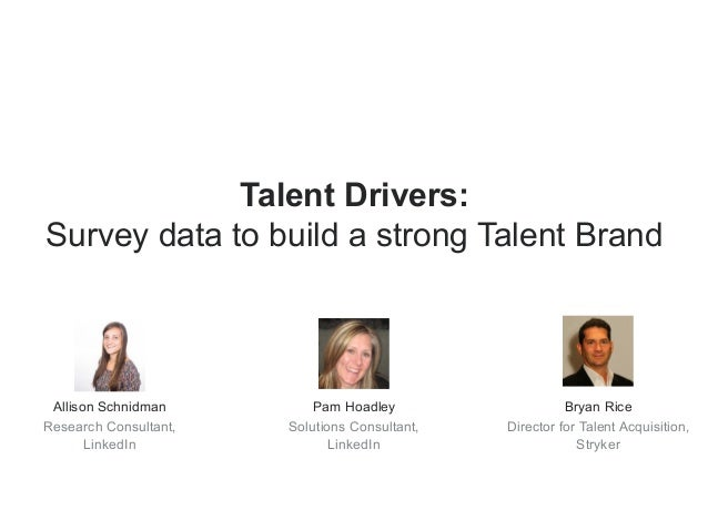 Talent Drivers:  Survey data to build a strong Talent Brand  Allison Schnidman  Research Consultant,  LinkedIn  Pam Hoadle...