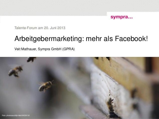 Arbeitgebermarketing: mehr als Facebook! Veit Mathauer, Sympra GmbH (GPRA) Talente-Forum am 20. Juni 2013 © sympra| Talent...