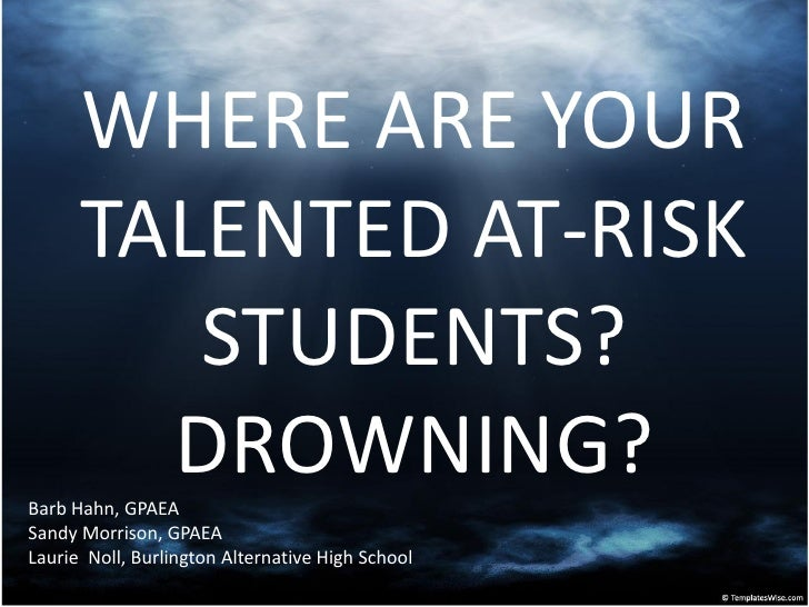 WHERE ARE YOUR       TALENTED AT-RISK          STUDENTS?         DROWNING? Barb Hahn, GPAEA Sandy Morrison, GPAEA Laurie N...