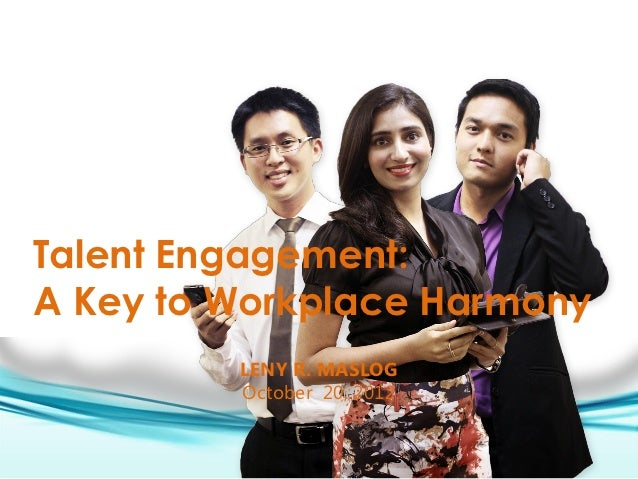 Talent Engagement:A Key to Workplace Harmony         LENY R. MASLOG         October 20, 2012