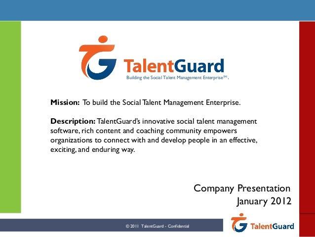 Company Presentation January 2012 Mission: To build the SocialTalent Management Enterprise. Description: TalentGuard's inn...