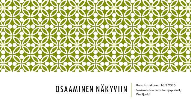 OSAAMINEN NÄKYVIIN Ilona Laakkonen 16.3.2016 Sosiaalialan asiantuntijapäivät, Paviljonki