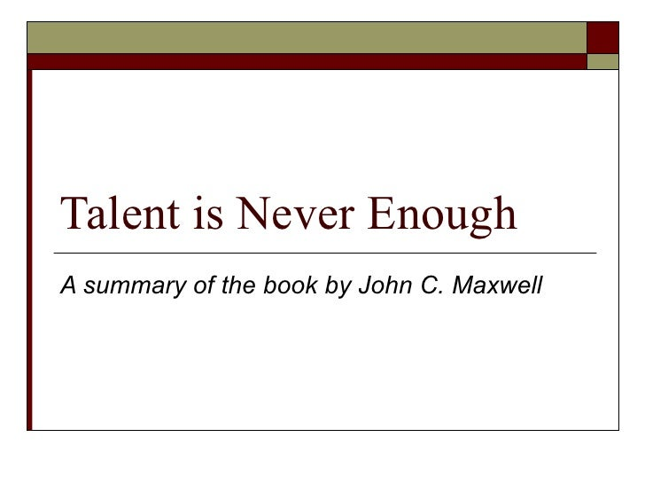 Talent is Never Enough A summary of the book by John C. Maxwell