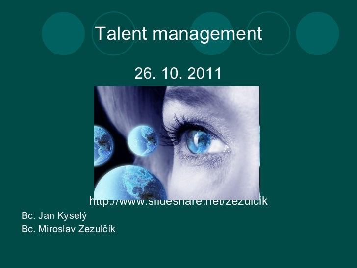 Talent manageme n t <ul><li>26. 10. 2011 </li></ul><ul><li>http://www.slideshare.net/zezulcik </li></ul><ul><li>Bc.  Jan K...