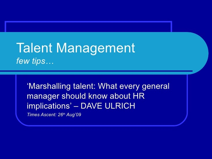 Talent Management few tips… ' Marshalling talent: What every general manager should know about HR implications' – DAVE ULR...