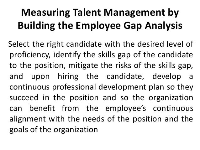 Measuring Talent Management by Building the Employee Gap Analysis Select the right candidate with the desired level of pro...