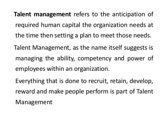 Talent management refers to the anticipation of required human capital the organization needs at the time then setting a p...