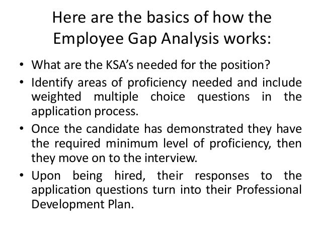 Here are the basics of how the Employee Gap Analysis works: • What are the KSA's needed for the position? • Identify areas...
