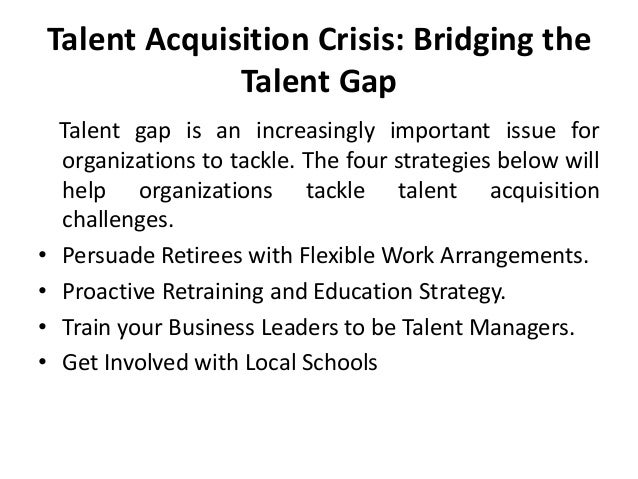 Talent Acquisition Crisis: Bridging the Talent Gap  • • • •  Talent gap is an increasingly important issue for organizatio...